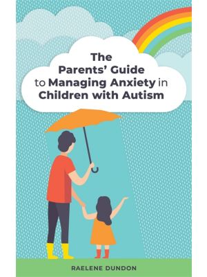 The Parents' Guide to Managing Anxiety in Children with Autism de  Raelene Dundon