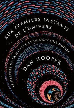 Aux premiers instants de l'Univers - Le mystère de la matière et de l'énergie noires de  Hooper Dan