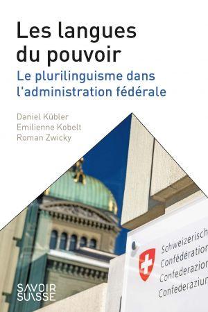 Les langues du pouvoir - Le plurilinguisme dans l'administration fédérale de  Kübler Daniel,  Emilienne, Kobelt,  Roman, Zwicky