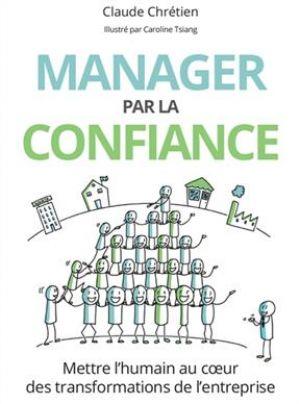 Manager par la confiance - Mettre l'humain au coeur des transformations de l'entreprise de  Claude Chrétien