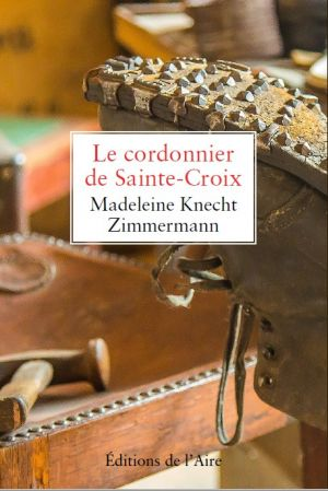 Le cordonnier de Sainte-Croix - Une famille d'étrangers, en Suisse au XIXème siècle de Madeleine Knecht-Zimmermann