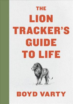 The Lion Tracker's Guide to Life de  Boyd Varty