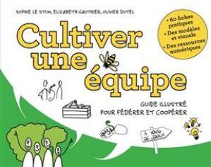 Cultiver une équipe - Guide illustré pour fédérer et coopérer de  Oliver Dutel Sophie Le Stum & Elizabeth Gauthier