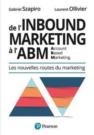De l'inbound à l'account based marketing - Les nouvelles routes du marketing de  Gabriel Szapiro & Laurent Ollivier