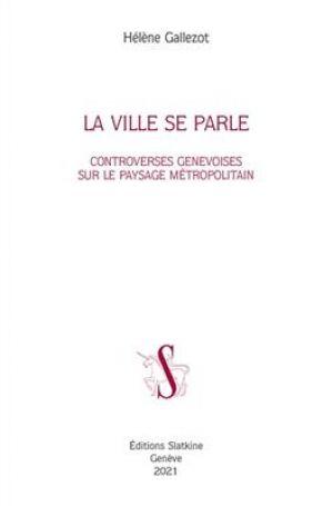 La ville se parle : controverses genevoises sur le paysage métropolitain de  Hélène Gallezot