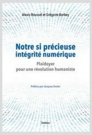 Notre si précieuse intégrité numérique - Plaidoyer pour une révolution humaniste de Alexis Roussel , Grégoire Barbey