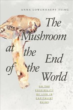 The Mushroom at the End of the World de  Anna Lowenhaupt Tsing