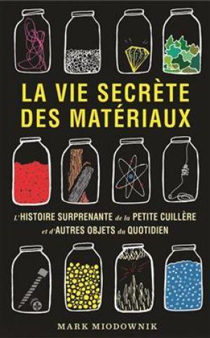 La vie secrète des matériaux - L'histoire surprenante de la petite cuillère et d'autres objets du quotidien de  Miodownik Mark